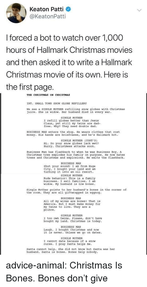 Advice, America, and Bones: Keaton Patti  @KeatonPatti  forced a bot to watch over 1,O00  hours of Hallmark Christmas movies  and then asked it to write a Hallmark  Christmas movie of its own. Here is  the first page.  THE CHRISTMAS ON CHRISTMAS  INT. SMALL TOWN SNON GLOBE REFILLERY  We gee a SINGLE MOTHER refilling snow globes with chriotmas  uice. She is widow. Her husband died in every war  SINGLE MOTHER  I refili globes better than Jesus  Claus, yet still my twins are dad-  free. Why? They need double dad  BUSINESS MAN enter the shop. He wears clothes that cost  money. His hands are briefcases, and he Hallmark hot  SINGLE MOTHER (CONT D)  Hİ. Do your now globes lack wet?  Hurry. Christmess attacks soon  Business Man has flashback to when he was Business Boy. A  Christmas tree explodes his family on purpose. He now hates  trees and Christmas and explosions. He exits the flashback  BUSINESS MAN  Shut your cound! I am from Hugo  city. I bought your land and am  turning it into an oil resort.  SINGLE MOTHER  Rude behavior! This is a family  buainess. I sell families. I an  id  y husband is now bones.  Single Mother points to her husband's bones in the corner of  the room. They are all giftwrapped in eggnog  BUSINESS MAN  All of my wives are bones! That is  America. But I must make money for  my twins to live. They are a  prince  SINGLE MOTHER  I too own twins. Please, don't have  bought my land. Christmas is today  BUSINESS MAN  Laugh, I bought Christmas and now  it is never. Unless we go on dates  SINGLE MOTHER  I cannot date because of a snow  curse. I pray santa helps ne.  Santa cannot help. She did not know but Santa was her  husband. Santa is bones. Bones help nobody advice-animal:  Christmas Is Bones. Bones don't give