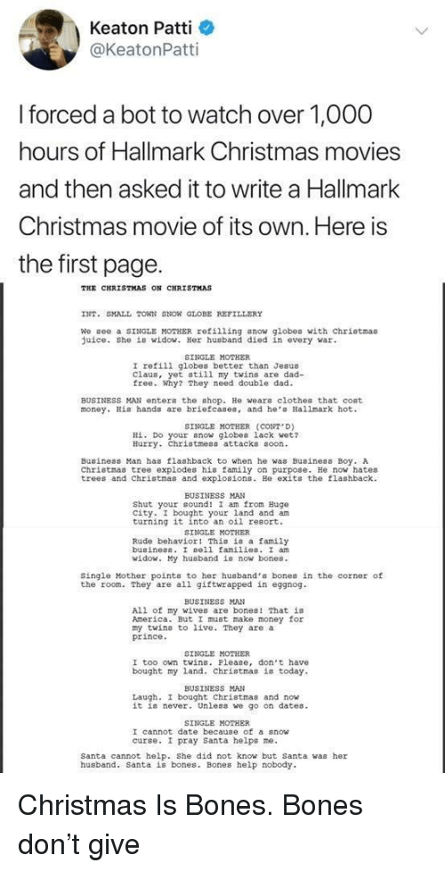 America, Bones, and Christmas: Keaton Patti  @KeatonPatti  forced a bot to watch over 1,O00  hours of Hallmark Christmas movies  and then asked it to write a Hallmark  Christmas movie of its own. Here is  the first page.  THE CHRISTMAS ON CHRISTMAS  INT. SMALL TOWN SNON GLOBE REFILLERY  We gee a SINGLE MOTHER refilling snow globes with chriotmas  uice. She is widow. Her husband died in every war  SINGLE MOTHER  I refili globes better than Jesus  Claus, yet still my twins are dad-  free. Why? They need double dad  BUSINESS MAN enter the shop. He wears clothes that cost  money. His hands are briefcases, and he Hallmark hot  SINGLE MOTHER (CONT D)  Hİ. Do your now globes lack wet?  Hurry. Christmess attacks soon  Business Man has flashback to when he was Business Boy. A  Christmas tree explodes his family on purpose. He now hates  trees and Christmas and explosions. He exits the flashback  BUSINESS MAN  Shut your cound! I am from Hugo  city. I bought your land and am  turning it into an oil resort.  SINGLE MOTHER  Rude behavior! This is a family  buainess. I sell families. I an  id  y husband is now bones.  Single Mother points to her husband's bones in the corner of  the room. They are all giftwrapped in eggnog  BUSINESS MAN  All of my wives are bones! That is  America. But I must make money for  my twins to live. They are a  prince  SINGLE MOTHER  I too own twins. Please, don't have  bought my land. Christmas is today  BUSINESS MAN  Laugh, I bought Christmas and now  it is never. Unless we go on dates  SINGLE MOTHER  I cannot date because of a snow  curse. I pray santa helps ne.  Santa cannot help. She did not know but Santa was her  husband. Santa is bones. Bones help nobody Christmas Is Bones. Bones don't give