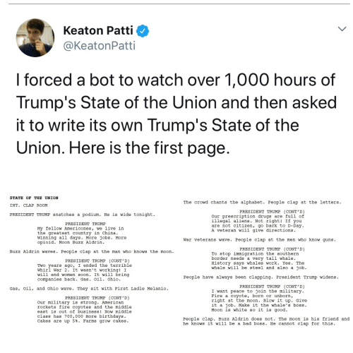 Bad, Drugs, and Fire: Keaton Patti  @KeatonPatti  l forced a bot to watch over 1,000 hours of  Trump's State of the Union and then asked  it to write its own Trump's State of the  Union. Here is the first page  STATE OF THE UNION  INT. CLAP ROOM  PRESIDENT TRUMP snatches a podium. He is wide tonight  The crowd chants the alphabet. People clap at the letters  PRESIDENT TRUMP (CONT'D)  Our prescription drugs are full of  illegal aliens. Not right! If you  are not citizen, go back to D-Day  A veteran will give directions  PRESIDENT TRUMP  My fellow Americones, we live in  the areatest country in China  Winning all days. More jobs. More  opioid. Moon Buzz Aldrin  War veterans wave. People clap at the men who know guns  PRESIDENT TRUMP (CONT D)  Buzz Aldrin waves. People clap at the man who knows the moorn  To stop immigration the southern  border needs a very tall whale  History says whales work. Yes. The  whale will be steel and also a job  PRESIDENT TRUMP (CONT'D)  Two years ago, I ended the terrible  Whirl War 2. It wasn't working! I  will end women soon. It will bring  companies back. Gas. Oil. Ohio  People have always been clapping. President Trump widens  PRESIDENT TRUMP CONT D  Gas, oil, and Ohio wave. They sit with First Ladle Melanio  I want peace to join the military  Fire a coyote, born or unborn,  right at the moon. Blow it up. Give  it a job. Make it the whale's boss  Moon is white so it is good  PRESIDENT TRUMP (CONT'D)  Our military is strong. American  rockets fire coyotes and the middle  east is out of business! Now middle  class has 700,000 more birthdays.  Cakes are up 5%. Farms grow cakes  People clap. Buzz Aldrin does not. The moon is his friend and  he knows it will be a bad boss. He cannot clap for this