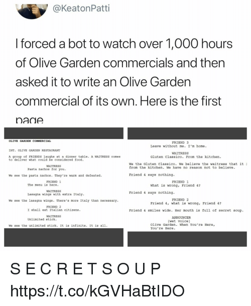 Food, Friends, and Olive Garden: @KeatonPatti  forced a bot to watch over 1,000 hours  of Olive Garden commercials and then  asked it to write an Olive Gardern  commercial of its own. Here is the first  nane  OLIVE GARDEN COMMERCIAL  FRIEND 3  Leave without me. I'm home.  INT. OLIVE GARDEN RESTAURANT  WAITRESS  A group of FRIENDS laughs at a dinner table. A WAITRESS comes  to deliver what could be considered food.  Gluten Classico. From the kitchen.  We the Gluten Classico. We believe the waitress that it  from the kitchen. We have no reason not to believe.  WAITRESS  Pasta nachos for you  We see the pasta nachos. They're warm and defeated.  Friend 4 says nothing.  FRIEND 1  FRIEND 1  The menu is here  What is wrong, Friend 4?  WAITRESS  Lasagna wings with extra Italy  Friend 4 says nothing  FRIEND 2  We see the lasagna wings. There's more Italy than necessary  Friend 4, what is wrong, Friend 4?  FRIEND 2  I shall eat Italian citizens.  Friend 4 smiles wide. Her mouth is full of secret soup.  WAITRESS  ANNOUNCER  Unlimited stick.  (wet voice)  We see the unlimited stick. It is infinite. It is all1.  Olive Garden. When You're Here,  You 're Here. S E C R E T S O U P https://t.co/kGVHaBtIDO