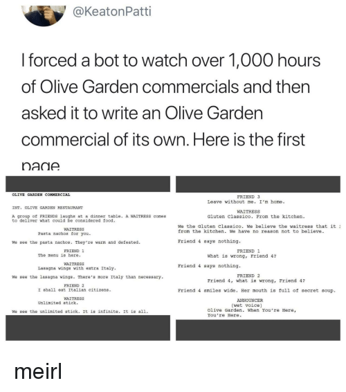 Food, Friends, and Olive Garden: @KeatonPatti  I forced a bot to watch over 1,000 hours  of Olive Garden commercials and then  asked it to write an Olive Gardern  commercial of its own. Here is the first  nadA  OLIVE GARDEN COMMERCIAL  FRIEND 3  Leave without me. I'm home.  INT. OLIVE GARDEN RESTAURANT  WAITRESS  A group of FRIENDS laughs at a dinner table. A WAITRESS comes  to deliver what could be considered food  Gluten Classico. From the kitchen  We the Gluten Classico. we believe the waitress that it ュ  from the kitchen. We have no reason not to believe  WAITRESS  Pasta nachos for you.  We see the pasta nachos. They're warm and defeated.  Friend 4 says nothing.  FRIEND 1  FRIEND 1  The menu is here.  What is wrong, Friend 4?  WAITRESS  Lasagna wings with extra Italy  Friend 4 says nothing.  FRIEND 2  We see the lasagna wings. There's more Italy than necessary  Friend 4, what is wrong, Friend 4?  FRIEND 2  I shall eat Italian citizens  Friend 4 smiles wide. Her mouth is full of secret soup  WAITRESS  ANNOUNCER  Unlimited stick.  (wet voice)  We see the unlimited stick. It is infinite. It is all.  Olive Garden. When You're Here,  You re Here meirl