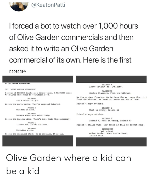 Food, Friends, and Olive Garden: @KeatonPatti  I forced a bot to watch over 1,000 hours  of Olive Garden commercials and then  asked it to write an Olive Gardern  commercial of its own. Here is the first  nadA  OLIVE GARDEN COMMERCIAL  FRIEND 3  Leave without me. I'm home.  INT. OLIVE GARDEN RESTAURANT  WAITRESS  A group of FRIENDS laughs at a dinner table. A WAITRESS comes  to deliver what could be considered food  Gluten Classico. From the kitchen  We the Gluten Classico. We believe the waitress that it  from the kitchen. We have no reason not to believe  WAITRESS  Pasta nachos for you.  We see the pasta nachos. They 're warm and defeated.  Friend 4 says nothing.  FRIEND 1  FRIEND 1  The menu is here.  What is wrong, Friend 4?  WAITRESS  Lasagna wings with extra Italy  Friend 4 says nothing.  FRIEND 2  We see the lasagna wings. There's more Italy than necessary  Friend 4, what is wrong, Friend 4?  FRIEND 2  I shall eat Italian citizens  Friend 4 smiles wide. Her mouth is full of secret soup.  WAITRESS  ANNOUNCER  Unlimited stick.  (wet voice)  We see the unlimited stick. It is infinite. It is all.  Olive Garden. When You're Here,  You're Here Olive Garden where a kid can be a kid