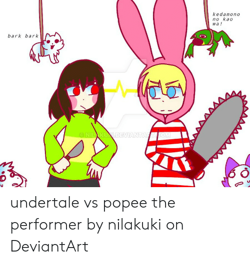 Kedamono No Kao Wa ! Bark Bark AKUXDEVIANTA Undertale vs Popee the