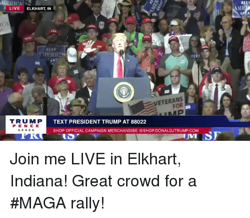 Indiana, join.me, and Live: KEE  AME  LIVE ELKHART, IN  US  cs  KEER  ERIC  CA  Al  CE  ETERANS  FOR  TRUM P  PEN CE  TEXT PRESIDENT TRUMP AT 88022  SHOP OFFICIAL CAMPAIGN MERCHANDISE SHOP.DONALDJTRUMP COM Join me LIVE in Elkhart, Indiana! Great crowd for a #MAGA rally!