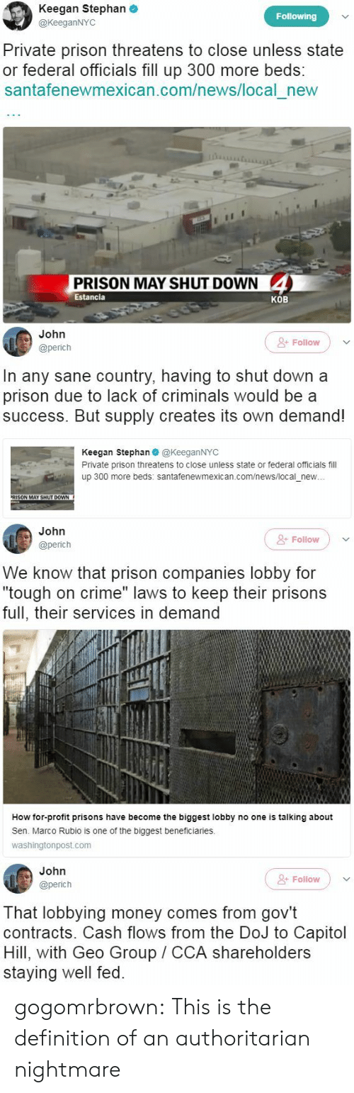 """Crime, Money, and News: Keegan Stephan  @KeeganNYC  Following  Private prison threatens to close unless state  or federal officials fill up 300 more beds:  santafenewmexican.com/news/local new  PRISON MAY SHUT DOWN 4  Estancia  KOB   John  @perich  &- Folilow  In any sane country, having to shut down a  prison due to lack of criminals would be a  success. But supply creates its own demand!  Keegan Stephan@KeeganNYC  Private prison threatens to close unless state or federal officials fill  up 300 more beds: santafenewmexican.com/news/local_new  RISON MAY SHUT DOWN   John  @perich  + Follow  We know that prison companies lobby for  """"tough on crime"""" laws to keep their prisons  full, their services in demand  I1  How for-profit prisons have become the biggest lobby no one is talking about  Sen. Marco Rubio is one of the biggest beneficiaries.  washingtonpost.com   John  @perich  Folow  That lobbying money comes from gov't  contracts. Cash flows from the DoJ to Capitol  Hill, with Geo Group CCA shareholders  staying well fed. gogomrbrown:   This is the definition of an authoritarian nightmare"""
