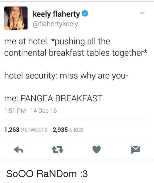 Breakfast, Hotel, and All The: keely flaherty  @flahertykeely  me at hotel: *pushing all the  continental breakfast tables together*  hotel security: miss why are you-  me: PANGEA BREAKFAST  1:51 PM 14 Dec 16  ес  1,263 RETWEETS 2,935 LIKES