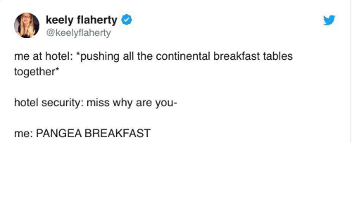 Breakfast, Hotel, and All The: keely flaherty  @keelyflaherty  me at hotel: *pushing all the continental breakfast tables  together*  hotel security: miss why are you  me: PANGEA BREAKFAST