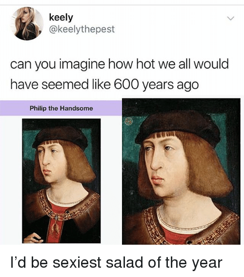 Memes, 🤖, and How: keely  , @keelythepest  can you imagine how hot we all would  have seemed like 600 years ago  Philip the Handsome I'd be sexiest salad of the year