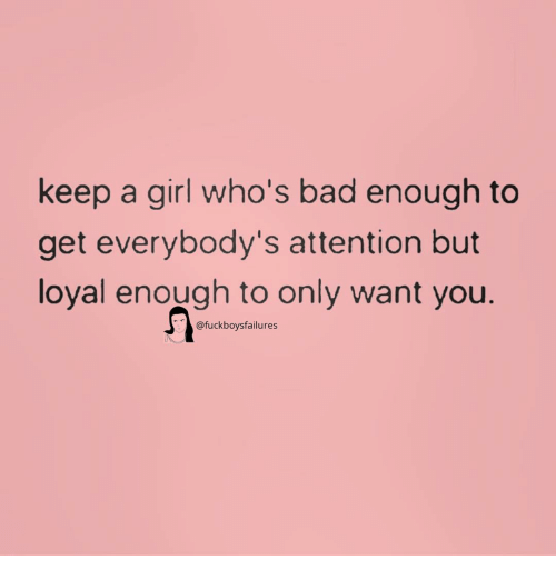 Bad, Girl, and Girl Memes: keep a girl who's bad enough to  get everybody's attention but  loyal enough to only want you.  @fuckboysfailures
