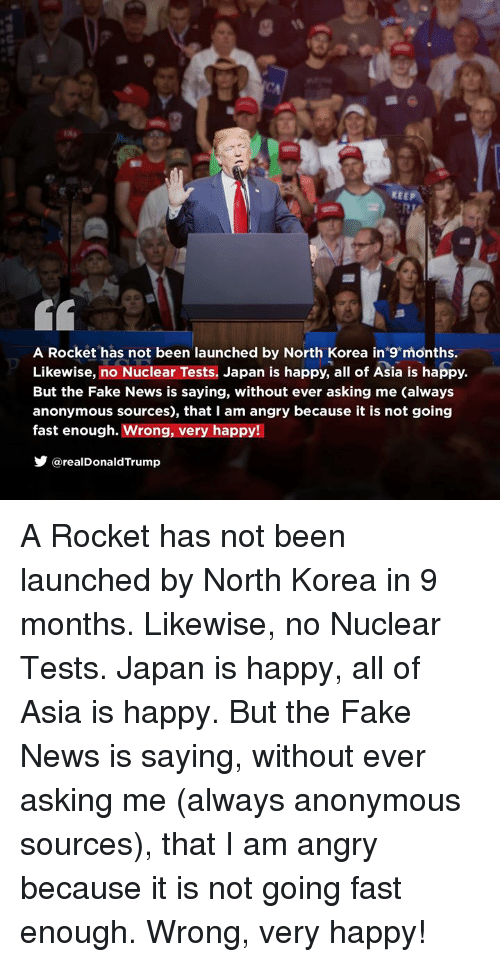 Fake, News, and North Korea: KEEP  A Rocket has not been launched by North Korea in 9 months.  Likewise, no Nuclear Tests. Japan is happy, all of Asia is happy.  But the Fake News is saying, without ever asking me (always  anonymous sources), that I am angry because it is not going  fast enough. Wrong, very happy!  @realDonaldTrump A Rocket has not been launched by North Korea in 9 months. Likewise, no Nuclear Tests. Japan is happy, all of Asia is happy. But the Fake News is saying, without ever asking me (always anonymous sources), that I am angry because it is not going fast enough. Wrong, very happy!