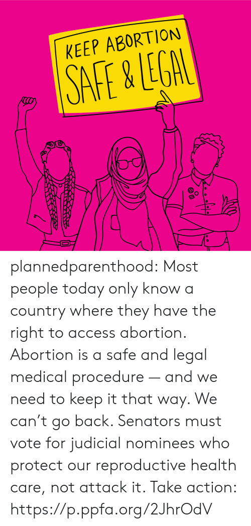 Facebook, Tumblr, and Abortion: KEEP ABORTION plannedparenthood:  Most people today only know a country where they have the right to access abortion. Abortion is a safe and legal medical procedure — and we need to keep it that way. We can't go back. Senators must vote for judicial nominees who protect our reproductive health care, not attack it. Take action: https://p.ppfa.org/2JhrOdV