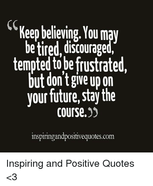 Keep Believing You May Betired Discouraged Tempted To Be Frustrated