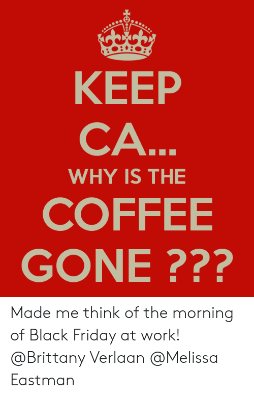 Black Friday, Friday, and Work: KEEP  CA  WHY IS THE  COFFEE  GONE ??? Made me think of the morning of Black Friday at work! @Brittany Verlaan @Melissa Eastman