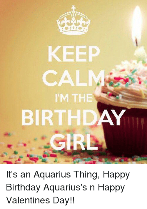 Birthday, Valentine's Day, and Happy Birthday: KEEP  CAL  IM THE  BIRTHDAY  GIRL It's an Aquarius Thing, Happy Birthday Aquarius's n Happy Valentines Day!!
