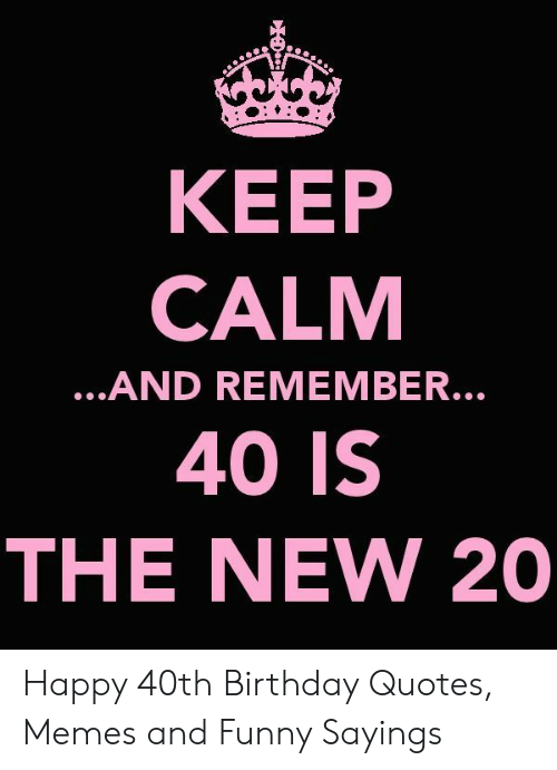 KEEP CALM 40 IS THE NEW 20 AND REMEMBER Happy 40th Birthday ...