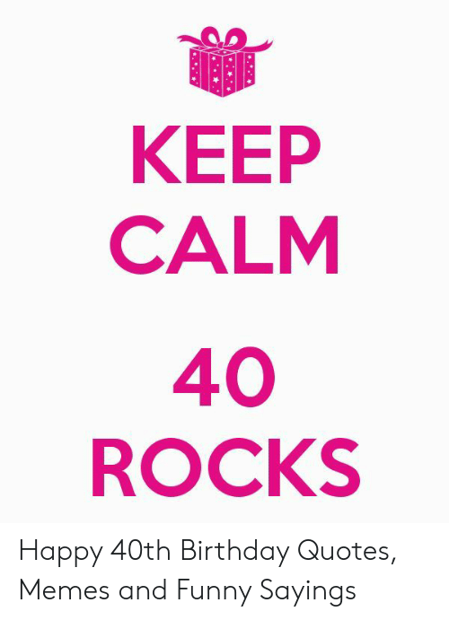 KEEP CALM 40 ROCKS Happy 40th Birthday Quotes Memes and ...