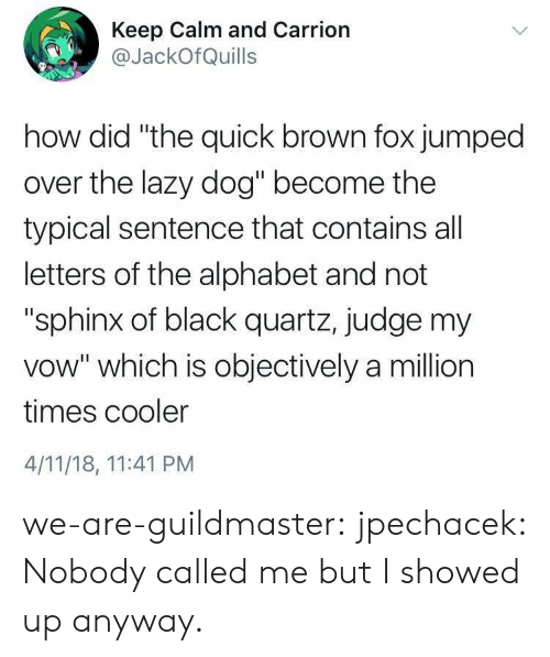 "Lazy, Target, and Tumblr: Keep Calm and Carrion  @JackOfQuills  how did ""the quick brown fox jumped  over the lazy dog"" become the  typical sentence that contains all  letters of the alphabet and not  ""sphinx of black quartz, judge my  vow"" which is objectively a million  times cooler  4/11/18, 11:41 PM we-are-guildmaster:  jpechacek:  Nobody called me but I showed up anyway."