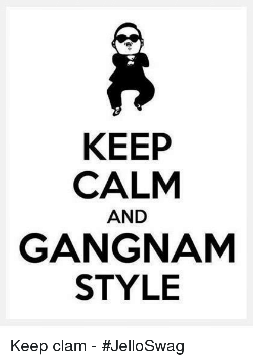 KEEP CALM AND GANGNAM STYLE Keep Clam - #JelloSwag | Meme on ME ME