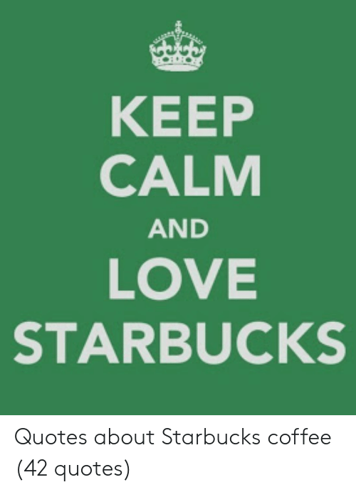 KEEP CALM AND LOVE STARBUCKS Quotes About Starbucks Coffee ...