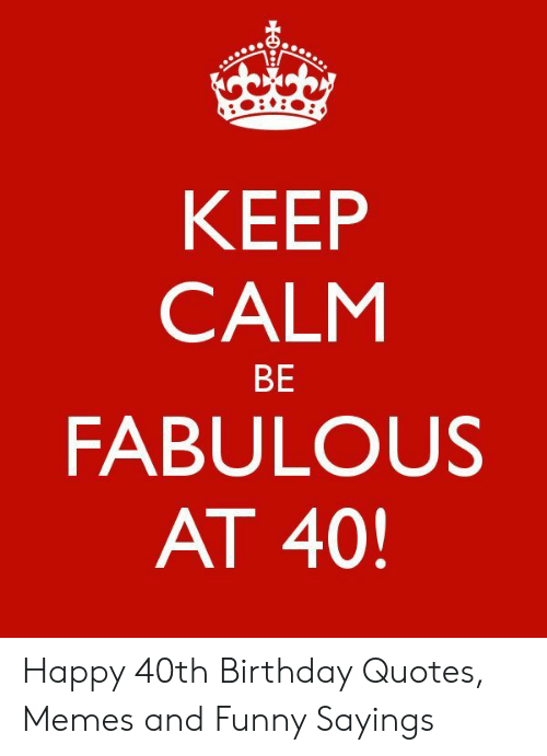 KEEP CALM BE FABULOUS AT 40 Happy 40th Birthday Quotes Memes ...