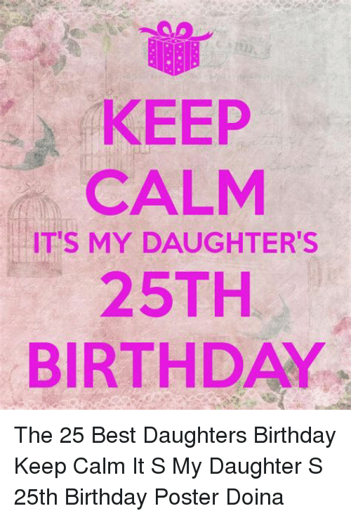 KEEP CALM ITS MY DAUGHTER'S 25TH BIRTHDAY the 25 Best