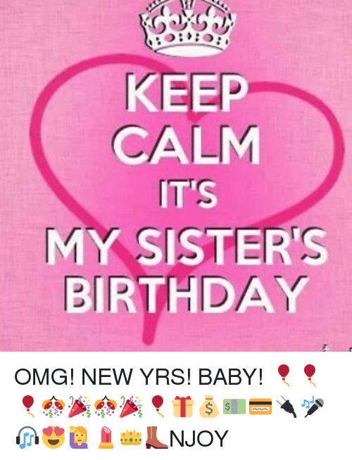 Birthday Memes And Omg KEEP CALM ITS MY SISTERS BIRTHDAY OMG NEW