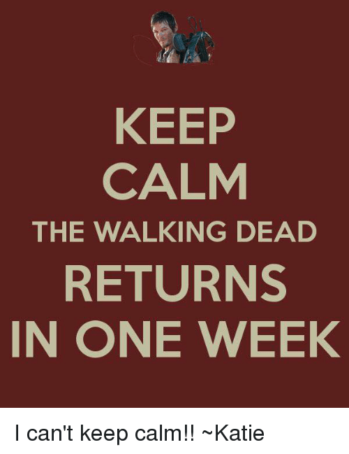 KEEP CALM THE WALKING DEAD RETURNS IN ONE WEEK I Can t Keep Calm ... ca39940b86