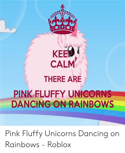Keep Calm There Are Pink Fluffy Unicorns Dancing On Rainbows Pink