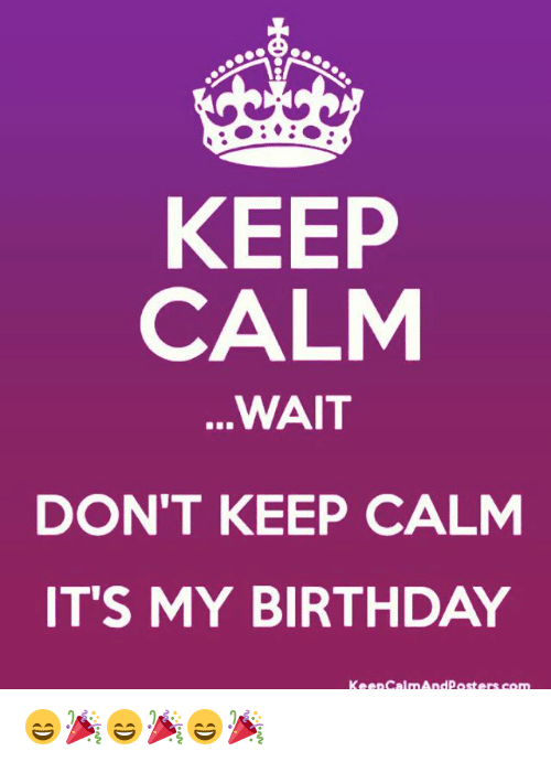Birthday, Memes, and Keep Calm: KEEP  CALM  WAIT  DON'T KEEP CALM  IT'S MY BIRTHDAY  Keep calm And posters com 😄🎉😄🎉😄🎉