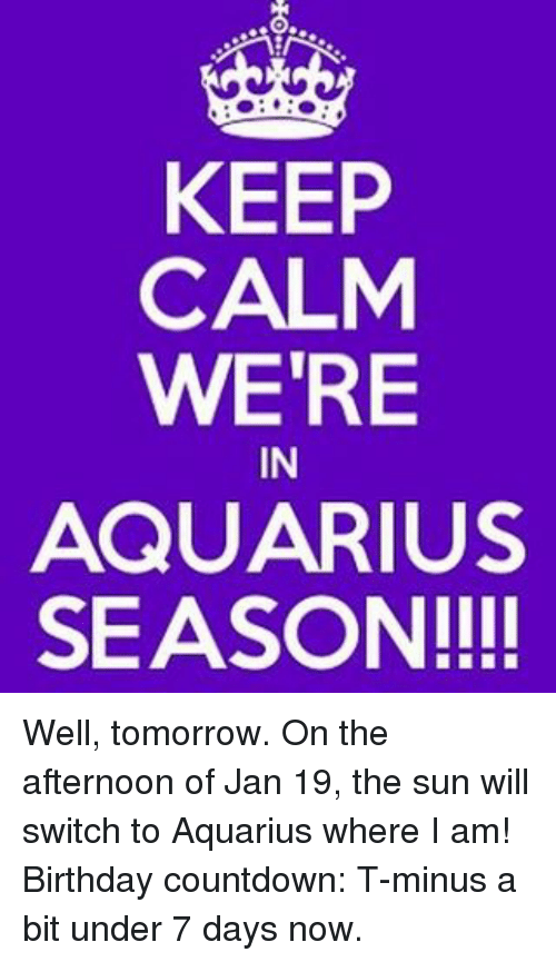 KEEP CALM WERE IN AQUARIUS SEASON!!!! Well Tomorrow on the