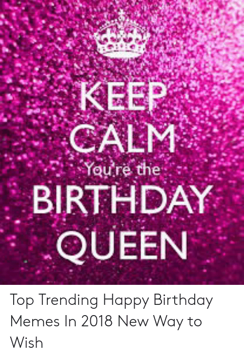Keep Calm Yeure The Birthday Queen Top Trending Happy Birthday Memes In 2018 New Way To Wish Birthday Meme On Me Me