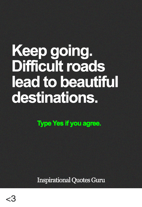 Keep Going Difficult Roads Lead To Beautiful Destinations Type Yes