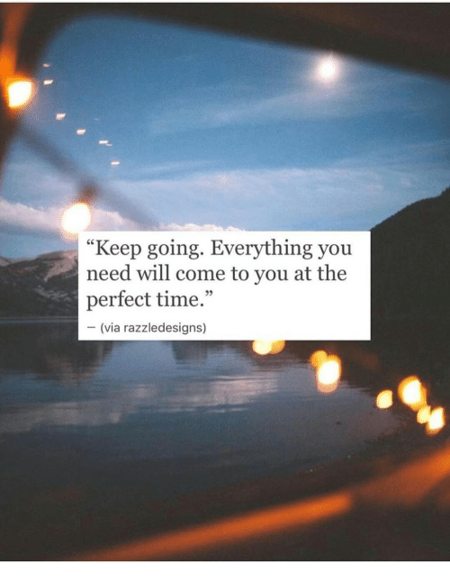 "Time, Via, and Will: ""Keep going. Everything you  need will come to you at the  perfect time.""  95  (via razzledesigns)"