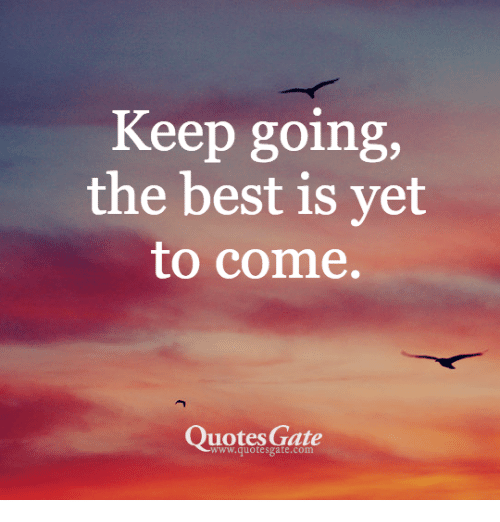 Keep Going The Best Is Vet To Come Quotes Gate Wwwquotesgatecom