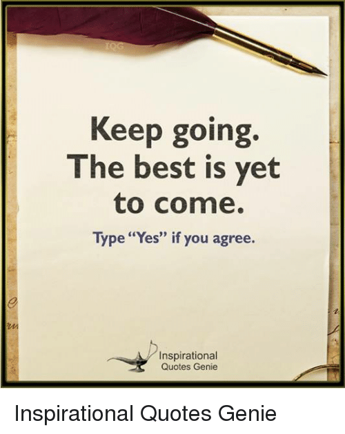Keep Going The Best Is Yet To Come Type Yes If You Agree 03