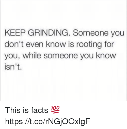 Facts, You, and Grinding: KEEP GRINDING. Someone you  don't even know is rooting for  you, while someone you know  isn't. This is facts 💯 https://t.co/rNGjOOxlgF