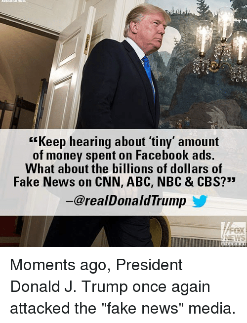 """Abc, cnn.com, and Facebook: """"Keep hearing about 'tiny' amount  of money spent on Facebook ads.  What about the billions of dollars of  Fake News on CNN, ABC, NBC & CBS?""""  @realDonaldTrump  FOR  NEWS Moments ago, President Donald J. Trump once again attacked the """"fake news"""" media."""