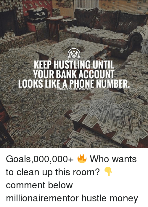 Goals, Memes, and Money: KEEP HUSTLING UNTIL  YOUR BANK ACCOUNT  LOOKS LIKE A PHONE NUMBER  MILLIONAIRE MENTOR Goals,000,000+ 🔥 Who wants to clean up this room? 👇comment below millionairementor hustle money