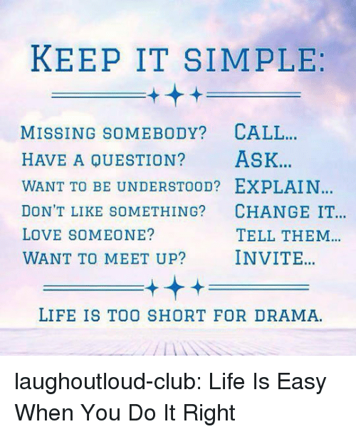 Club, Life, and Love: KEEP IT SIMPLE  MISSING SOMEBODY? CALL  HAVE A QUESTION? ASK.  WANT TO BE UNDERSTOOD? EXPLAIN  DON'T LIKE SOMETHING? CHANGE IT  LOVE SOMEONE?  WANT TO MEET UP? INVITE  TELL THEM  LIFE IS TOO SHORT FOR DRAMA laughoutloud-club:  Life Is Easy When You Do It Right