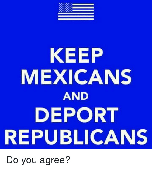 You, Republicans, and Do You: KEEP  MEXICANS  AND  DEPORT  REPUBLICANS Do you agree?