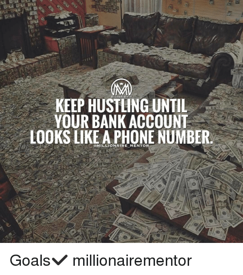 Memes, Phone Number, and 🤖: KEEP MILLIONAIREMENTOR  UNTIL  YOUR BANK ACCOUNT  LOOKS LIKE A PHONE NUMBER  @MILLIONAIRE MENTOR Goals✔️ millionairementor