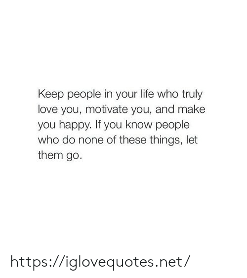 Life, Love, and Happy: Keep people in your life who truly  love you, motivate you, and make  you happy. If you know people  who do none of these things, let  them go. https://iglovequotes.net/