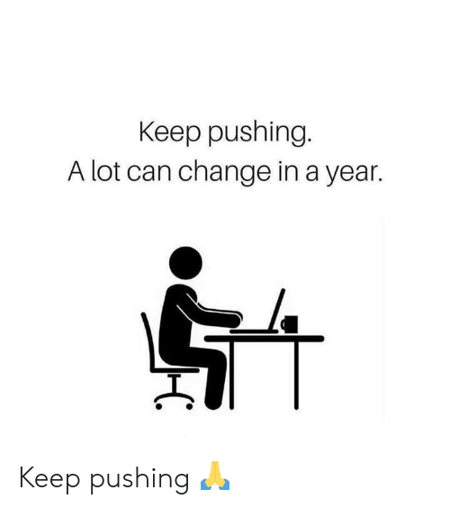 Memes, Change, and 🤖: Keep pushing  A lot can change in a year. Keep pushing 🙏
