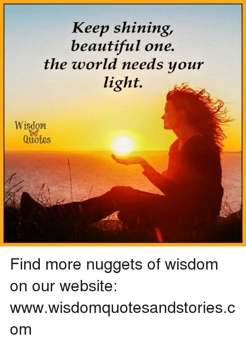 Keep Shining Beautiful One The World Needs Your Light Wisdom Quotes
