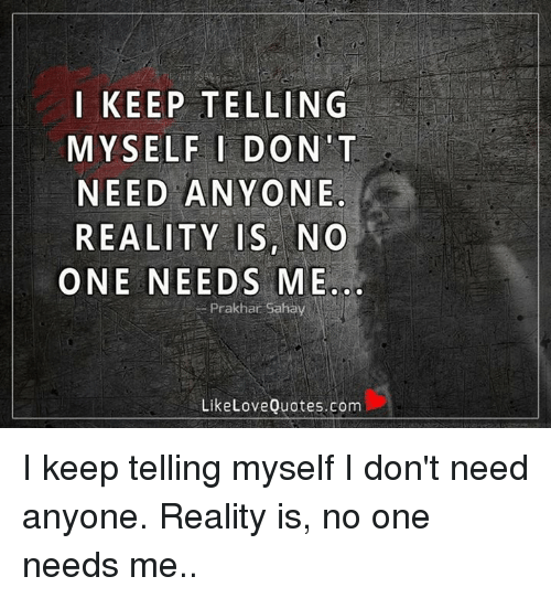 Keep Telling Myself I Dont Need Anyone Reality Is No One Needs Me