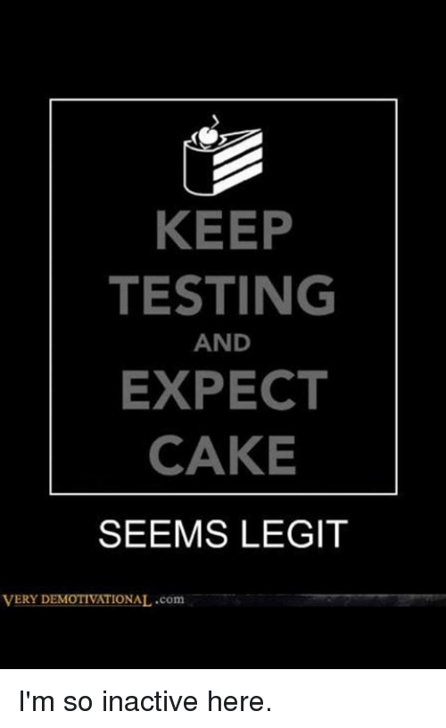KEEP TESTING AND EXPECT CAKE SEEMS LEGIT VERY