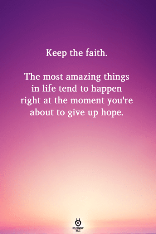 Life, Amazing, and Faith: Keep the faith.  The most amazing things  in life tend to happen  right at the moment you're  about to give up hope.