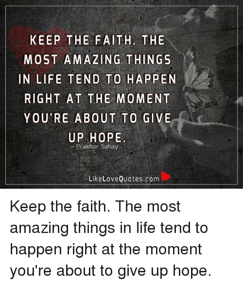 Life, Love, and Memes: KEEP THE FAITH. THE  MOST AMAZING THINGS  IN LIFE TEND TO HAPPEN  RIGHT AT THE MOMENT  YOU RE ABOUT TO GIVE  UP HOPE  Prakhar Sahay  Like Love Quotes.com Keep the faith. The most amazing things in life tend to happen right at the moment you're about to give up hope.