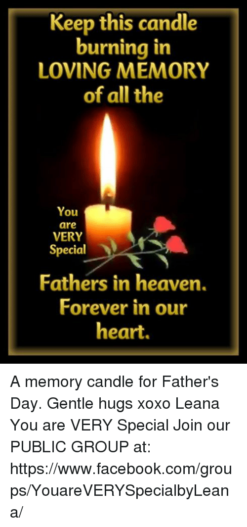 Facebook, Fathers Day, and Heaven: Keep this candle  burning in  LOVING MEMORY  of all the  You  are  VERY  Special  Fathers in heaven.  Forever in our  heart. A memory candle for Father's Day. Gentle hugs xoxo Leana You are VERY Special Join our PUBLIC GROUP at: https://www.facebook.com/groups/YouareVERYSpecialbyLeana/