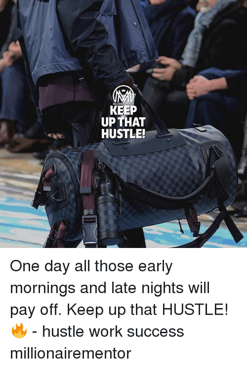 Memes, Work, and Success: KEEP  UP THAT  HUSTLE! One day all those early mornings and late nights will pay off. Keep up that HUSTLE!🔥 - hustle work success millionairementor